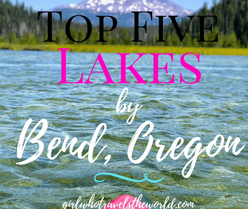 Top Five Lakes by Bend, Oregon, Girl Who Travels the World