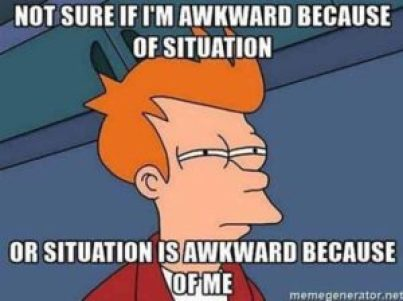 Memes about being socially awkward are the best.