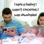 I have a feeling i was downloaded,not conceived!