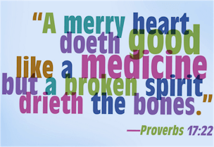 """A merry heart is still good medicine! """"A merry heart doeth good like a medicine: but a broken spirit drieth the bone"""" (Proverbs 17:22)."""