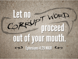 Your thoughts and words will affect you! Let no corrupt words proceed from your mouth, but what is good for necessary edification... Ephesians 4:29