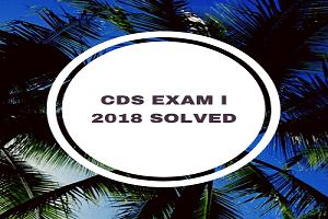 cds exam 1 2018 - CDS Exam 2018, Solved (I)