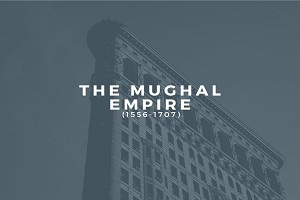 the mughal empire - The Mughal Empire (1556-1707)