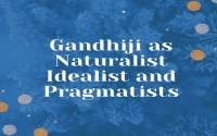 Gandhiji as Naturalist Idealist and Pragmatists