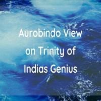 Aurobindo View on Trinity of Indias Genius