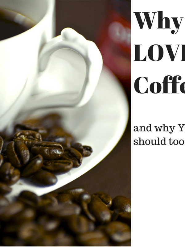 Why I Love Coffee (And You Should, Too!)