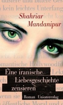 Shahriar Mandanipur: Eine iranische Liebesgeschichte zensieren - Roman - Unionsverlag - Rezension