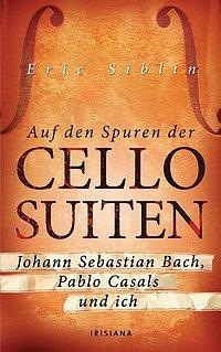 Eric Siblin - Auf den Spuren der Cello-Suiten - Johann Sebastian Bach, Pablo Casals und ich - Irisiana Verlag