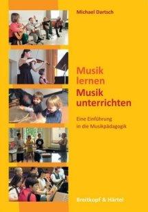 Michael Dartsch: Musik lernen, Musik unterrichten - Eine Einführung in die Musikpädagogik
