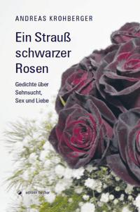 Andreas Krohberger: Ein Strauß schwarzer Rosen, Gedichte über Sehnsucht, Sex und Liebe