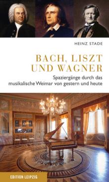 Heinz Stade - Bach, Liszt und Wagner - Spaziergänge durch das musikalische Weimar von gestern und heute - Edition Leipzig