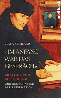 Ueli Greminger: Im Anfang war das Gespräch - Erasmus von Rotterdam und der Schatten der Reformation