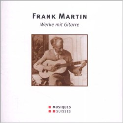 Frank Martin - Werke mit Gitarre - Musiques Suisses