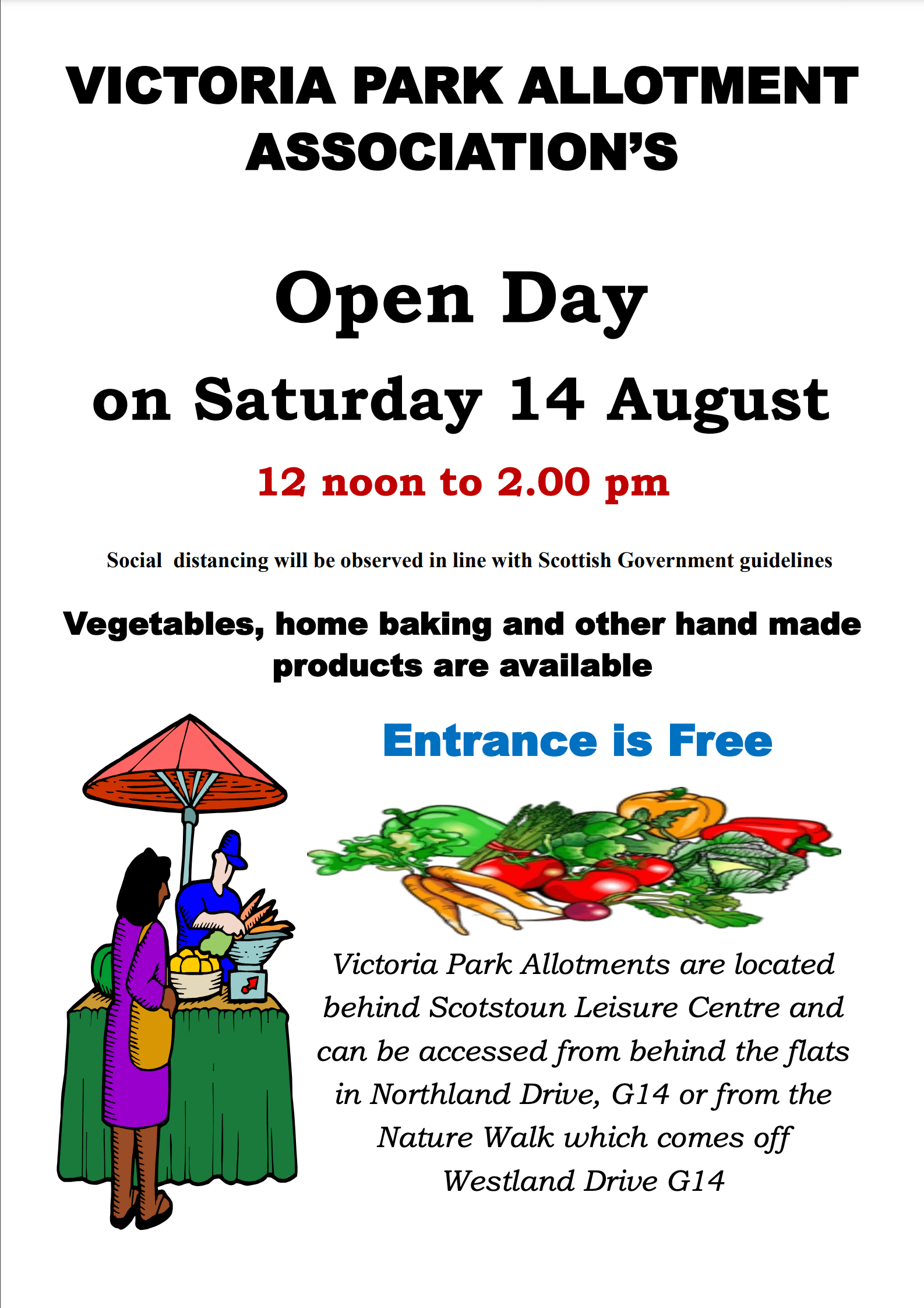 VICTORIA PARK ALLOTMENT ASSOCIATION'S Open Day on Saturday 14 August 12 noon to 2.00 pm Social distancing will be observed in line with Scottish Government guidelines Vegetables, home baking and other hand made products are available Entrance is Free Victoria Park Allotments are located behind Scotstoun Leisure Centre and can be accessed from behind the flats in Northland Drive, G14 or from the Nature Walk which comes off Westland Drive G14