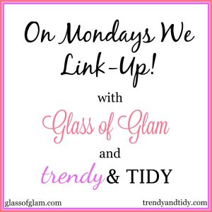 On Mondays We Link-Up! With Glass of Glam and Trendy & Tidy