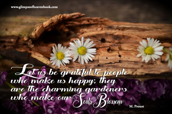 Let us be grateful to people  who make us happy; they  are the charming gardeners  who make our Souls Blossom.   M. Prout
