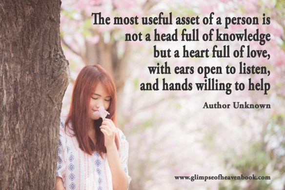 The most useful asset of a person is not a head full of knowledge but a heart full of love, with ears open to listen, and hands willing to help