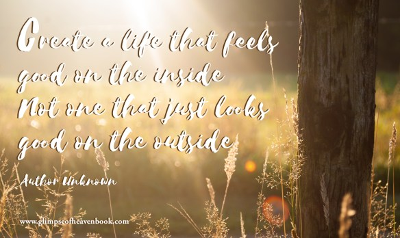 Create a life that feels good on the inside Not one that just looks good on the outside