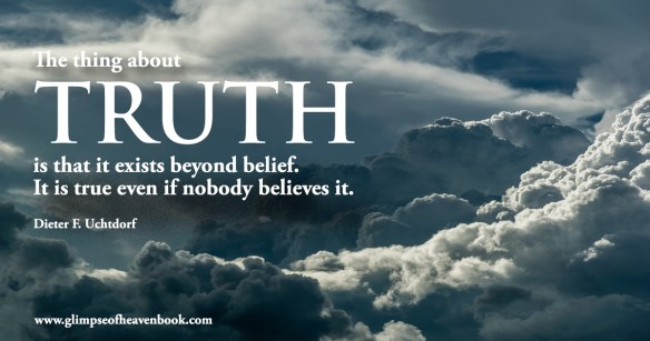 the thing about truth is that it exists beyond belief. It is true even if nobody believes it. Dieter F. Uchtdorf