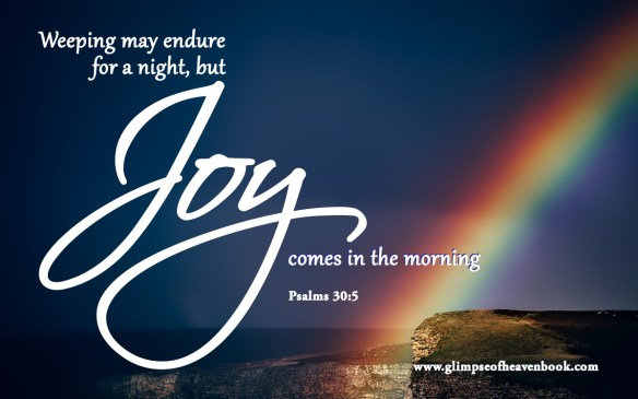Weeping may endure for a night but Joy comes in the morning Psalms 30:5