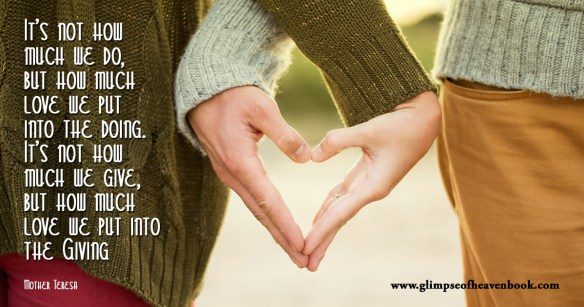 It's not how much we do, but how much love we put into the doing. It's not how much we give, but how much love we put into the Giving Mother Teresa