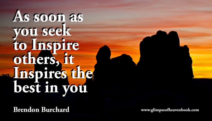 As soon as you seek to Inspire others, it Inspires the best in you Brendon Burchard