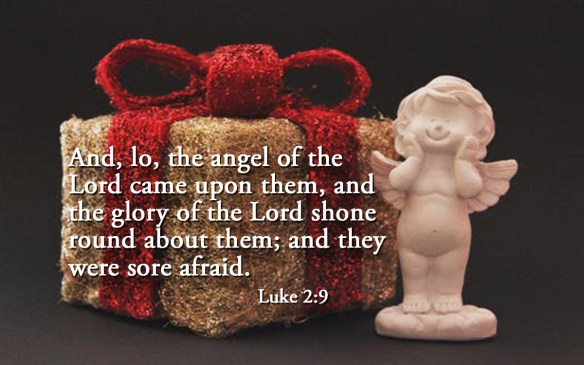 And, lo, the angel of the Lord came upon them, and the glory of the Lord shone round about them; and they were sore afraid. Luke 2:9