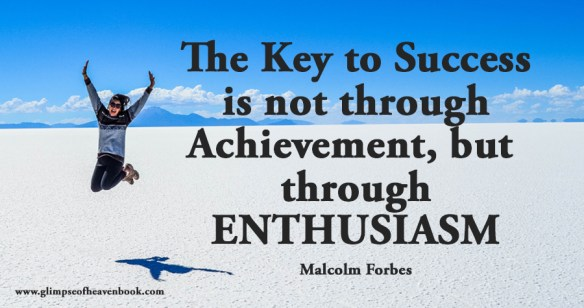 The Key to Success is not through Achievement, but through ENTHUSIASM Malcolm Forbes