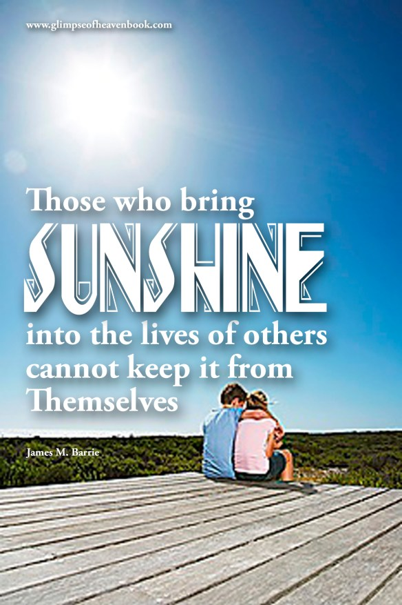 Those who bring sunshine into the lives of others cannot keep it from Themselves James M. Barrie