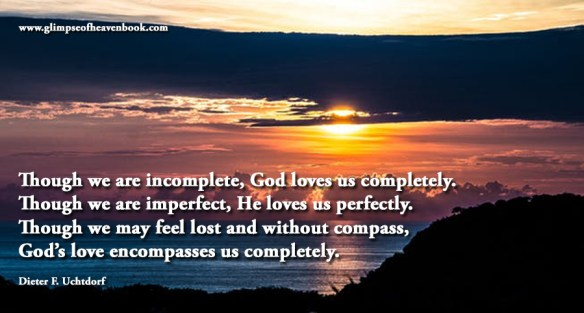 Though we are incomplete, God loves us completely. Though we are imperfect, He loves us perfectly. Though we may feel lost and without compass, God's love encompasses us completely. Dieter F. Uchtdord