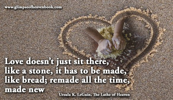 Love doesn't just sit there, like a stone, it has to be made, like bread; remade all the time, made new Ursula K. LeGuin