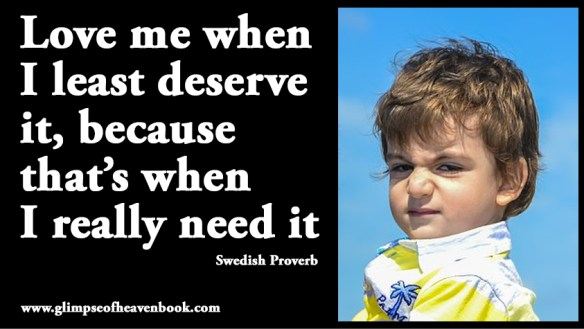 Love me when I least deserve it, because that's when I really need it Swedish Proverb