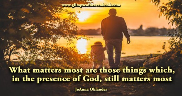 What matters most are those things which, in the presence of God, still matters most JoAnna Oblander