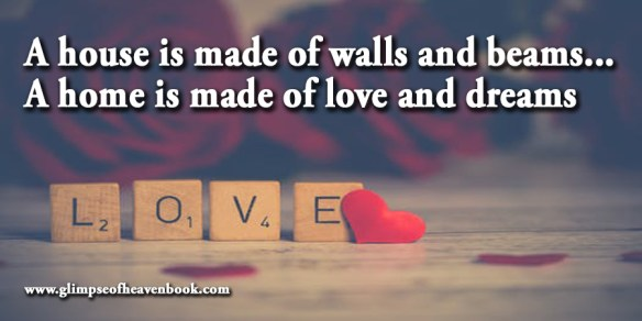 A house is made of walls and beams... A home is made of love and dreams Unknown