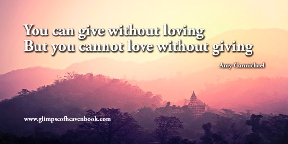You can give without loving But you cannot love without giving Amy Carmichael