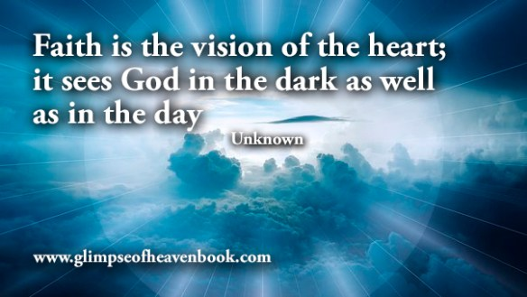Faith is the vision of the heart; it sees God in the dark as well as in the day Unknown