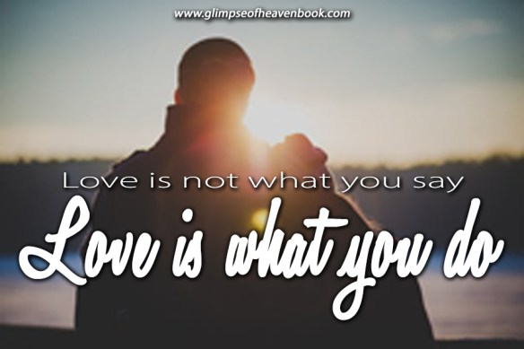 Love is not what you say, love is what you do. Unknown