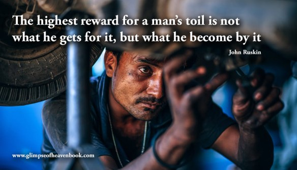 The highest reward for a man's toil is not what he gets for it, but what he become by it John Ruskin