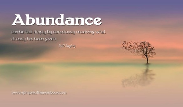 Abundance can be had simply by consciously receiving what already has been given Sufi Saying