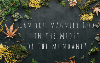 Can You Magnify God in the Midst of the Mundane?