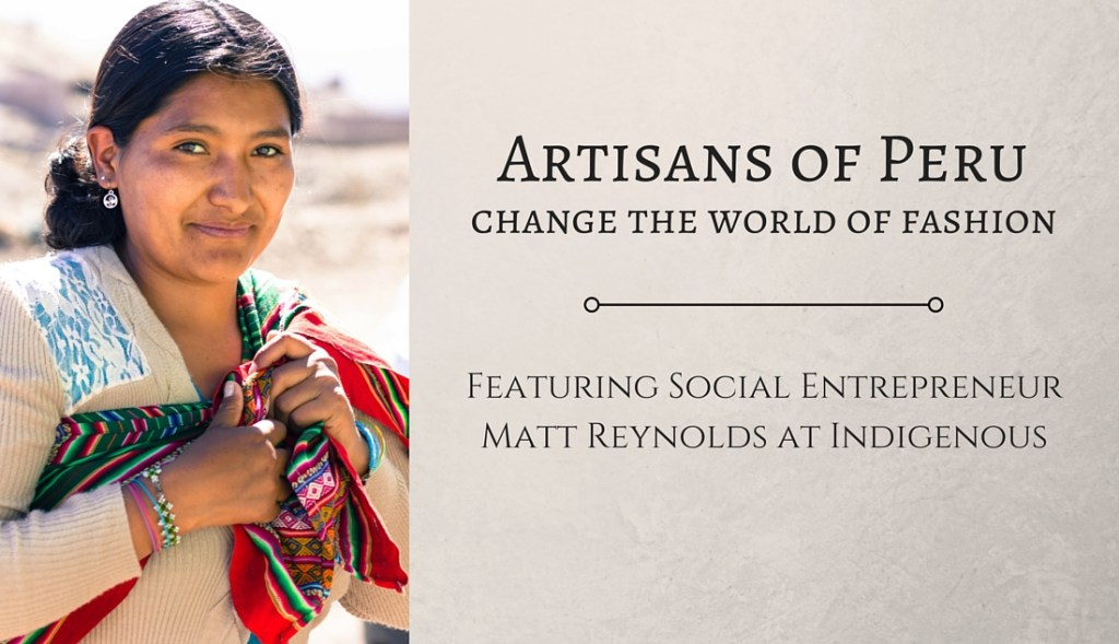 Artisans of Peru Change the World of Fashion Featuring Social Entrepreneur Matt Reynolds at Indigenous