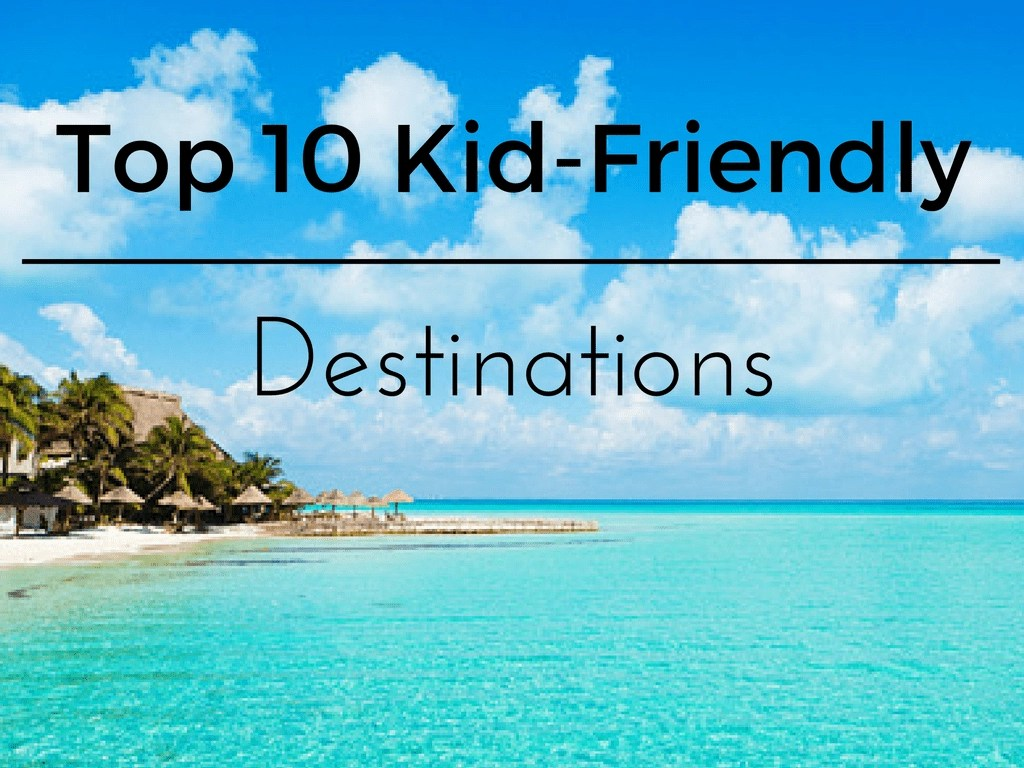 My Top 10 KidFriendly Destinations