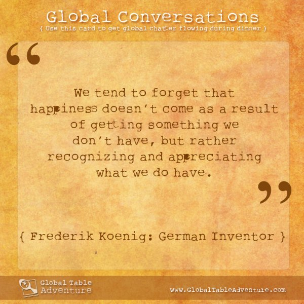 We tend to forget that happiness doesn't come as a result of getting something we don't have... Plus dozens of other inspiring quotes from around the world.