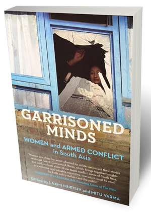 Garrisoned Minds: Women and Armed Conflict in South Asia Edited by Laxmi Murthy and Mitu Varma Panos South Asia and Speaking Tiger, 2016 272 pages, Rs 800.