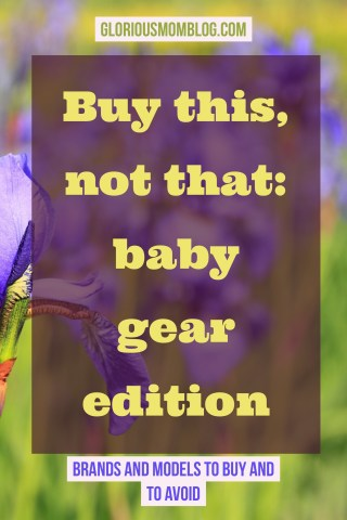 Buy this, not that: baby gear.  Check out my recommendations at the blog: gloriousmomblog.com.