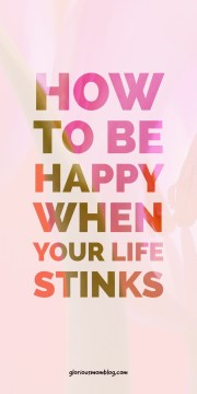 How to be happy when your life stinks: learn several tips to keep positive when things aren't going your way. Beat stress, anxiety, and depression with these techniques from gloriousmomblog.com.