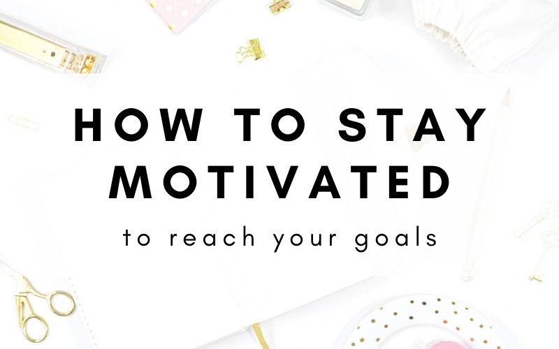 How To Stay Motivated To Reach Your Goals