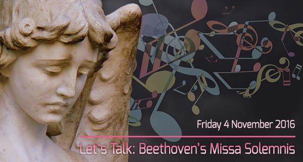 Let's Talk: Beethoven's Missa Solemnis, Friday 4 November 2016