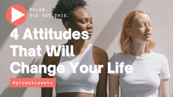4 attitudes that will change your life