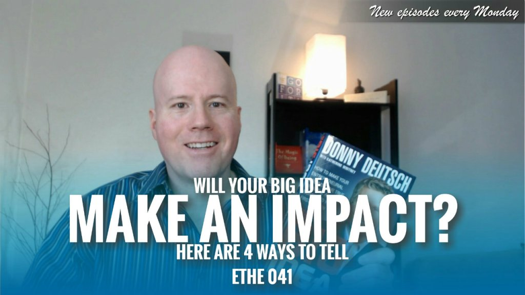 Will Your Big Idea Make an Impact? Here Are 4 Ways to Tell – ETHE 041